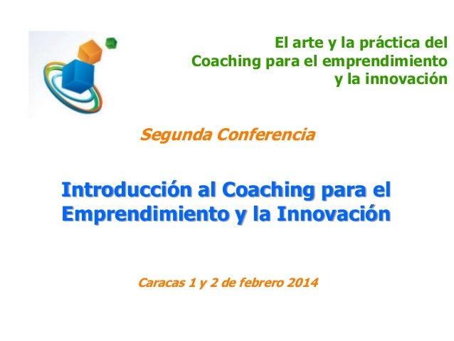 El arte y la práctica del Coaching para el emprendimiento y la innovación  Segunda Conferencia  Introducción al Coaching p...