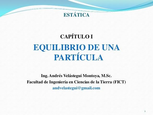 ESTÁTICA  CAPÍTULO I  EQUILIBRIO DE UNA PARTÍCULA Ing. Andrés Velástegui Montoya, M.Sc. Facultad de Ingeniería en Ciencias...