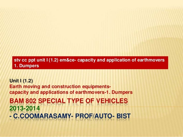 stv cc ppt unit I (1.2) em&ce- capacity and application of earthmovers 1. Dumpers  Unit I (1.2) Earth moving and construct...
