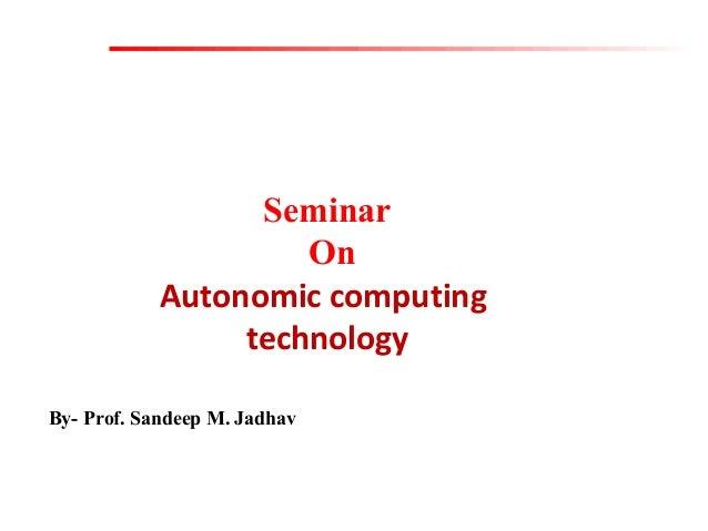 Seminar On Autonomic computing technology By- Prof. Sandeep M. Jadhav