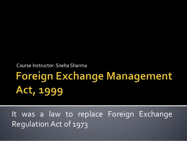 Course Instructor: Sneha Sharma  It was a law to replace Foreign Exchange Regulation Act of 1973