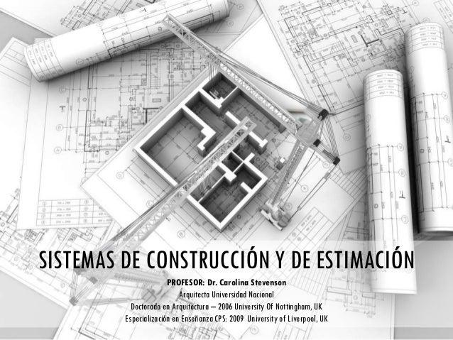 SISTEMAS DE CONSTRUCCIÓN Y DE ESTIMACIÓN PROFESOR: Dr. Carolina Stevenson Arquitecta Universidad Nacional Doctorado en Arq...