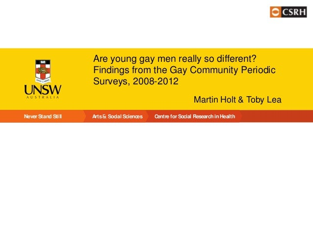 Are young gay men really so different? Findings from the Gay Community Periodic Surveys, 2008-2012 Martin Holt & Toby Lea ...