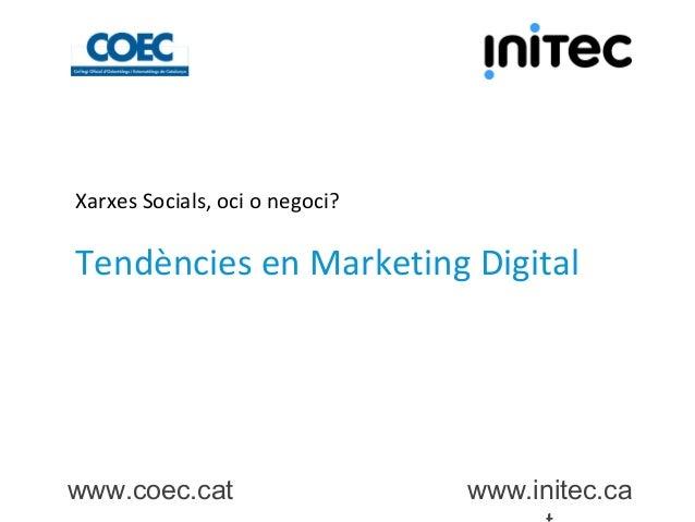 Xarxes Socials, oci o negoci?  Tendències en Marketing Digital  www.coec.cat  www.initec.ca