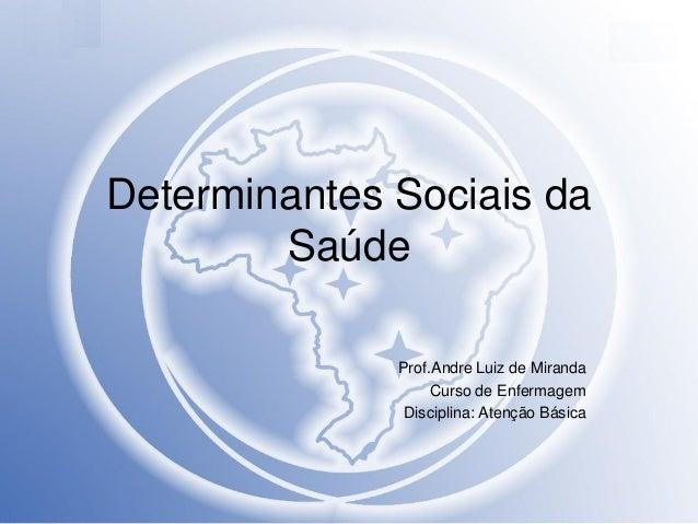 Determinantes Sociais da Saúde Prof.Andre Luiz de Miranda Curso de Enfermagem Disciplina: Atenção Básica