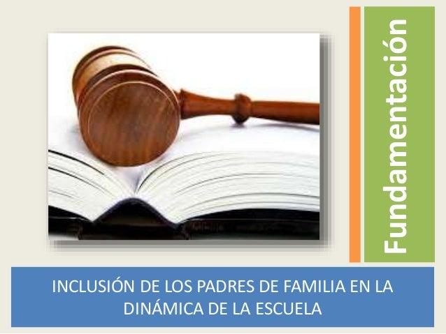 Fundamentación INCLUSIÓN DE LOS PADRES DE FAMILIA EN LA DINÁMICA DE LA ESCUELA