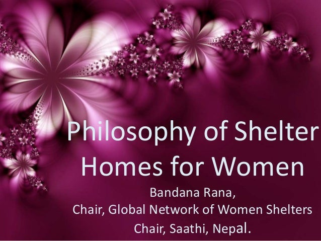 Philosophy of Shelter Homes for Women Bandana Rana, Chair, Global Network of Women Shelters Chair, Saathi, Nepal.