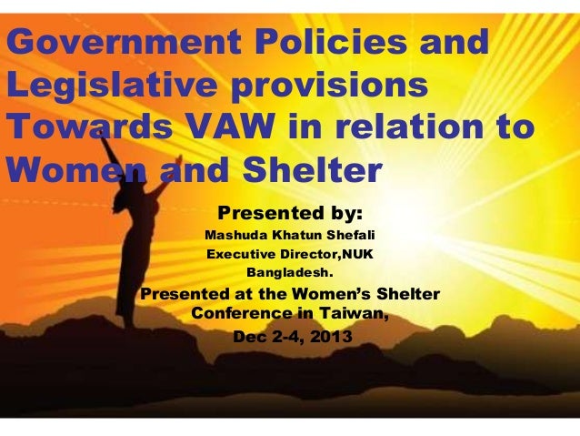 Government Policies and Legislative provisions Towards VAW in relation to Women and Shelter Presented by: Mashuda Khatun S...