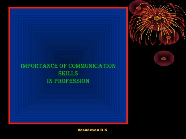 Importance of communIcatIon skIlls In professIon  Vasudevan B K
