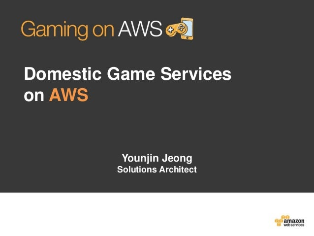 Domestic Game Services on AWS  Younjin Jeong Solutions Architect