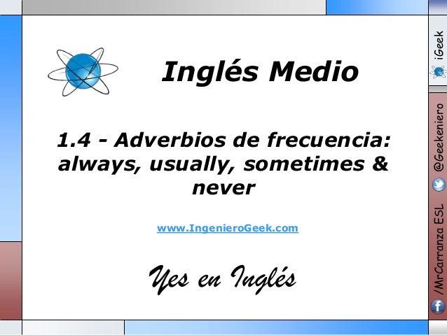 www.IngenieroGeek.com  Yes en Inglés  iGeek @Geekeniero  1.4 - Adverbios de frecuencia: always, usually, sometimes & never...