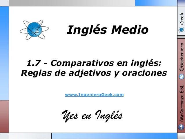 www.IngenieroGeek.com  Yes en Inglés  iGeek @Geekeniero  1.7 - Comparativos en inglés: Reglas de adjetivos y oraciones  /M...