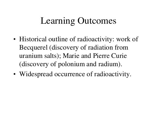 Learning Outcomes • Historical outline of radioactivity: work of Becquerel (discovery of radiation from uranium salts); Ma...
