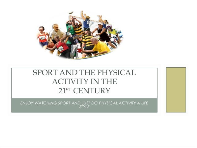SPORT AND THE PHYSICAL ACTIVITY IN THE 21ST CENTURY ENJOY WATCHING SPORT AND JUST DO PHYSICAL ACTIVITY A LIFE STYLE