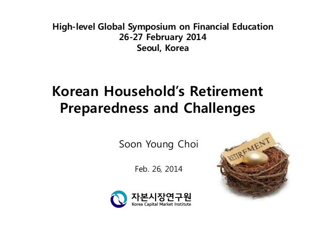 Korean Household's Retirement Preparedness and Challenges Soon Young Choi Feb. 26, 2014 High-level Global Symposium on Fin...