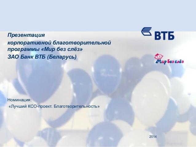 Презентация корпоративной благотворительной программы «Мир без слёз» ЗАО Банк ВТБ (Беларусь) Номинация: «Лучший КСО-проект...