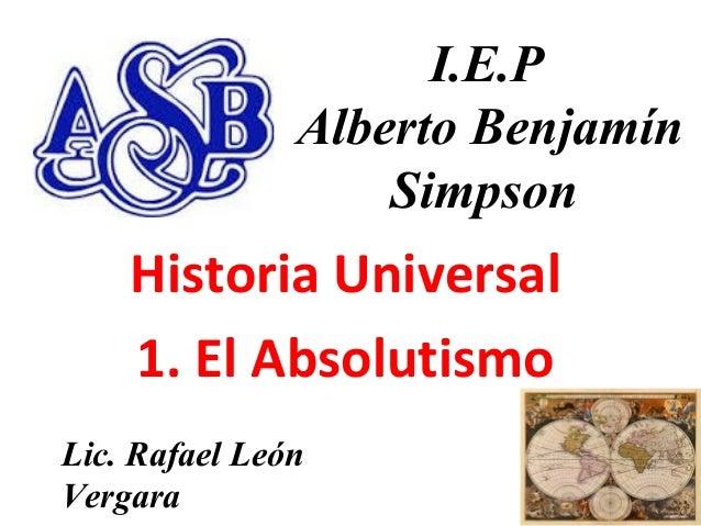 11 I.E.P Alberto Benjamín Simpson Historia Universal 1. El Absolutismo Lic. Rafael León Vergara