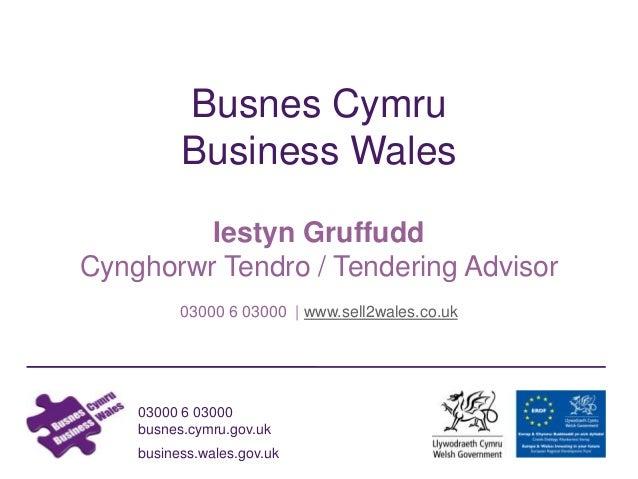 03000 6 03000 busnes.cymru.gov.uk business.wales.gov.uk Busnes Cymru Business Wales Iestyn Gruffudd Cynghorwr Tendro / Ten...