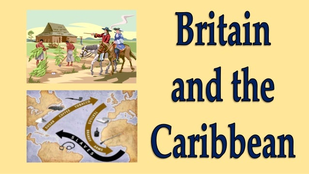 LEARNING INTENTIONS • Describe Britain's role in the Caribbean, including islands it held as colonies • Describe the negat...