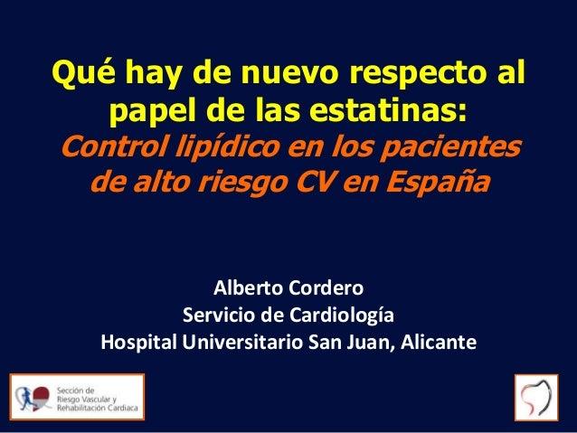 A. Cordero Qué hay de nuevo respecto al papel de las estatinas: Control lipídico en los pacientes de alto riesgo CV en Esp...