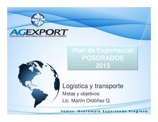 Plan de Exportación POSGRADOSPOSGRADOS 2013 Logística y transporte Metas y objetivos Lic. Martín Ordóñez Q.