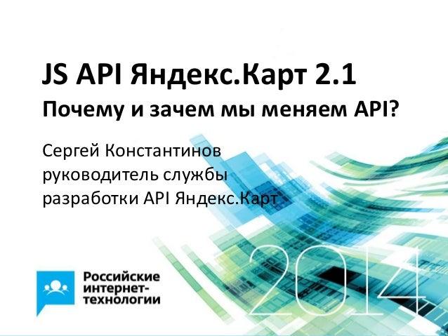 JS API Яндекс.Карт 2.1 Почему и зачем мы меняем API? Сергей Константинов руководитель службы разработки API Яндекс.Карт