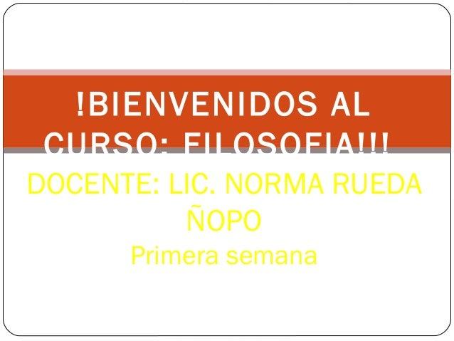 !BIENVENIDOS AL CURSO: FILOSOFIA!!! DOCENTE: LIC. NORMA RUEDA ÑOPO Primera semana