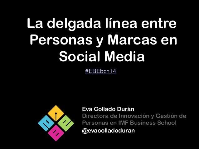La delgada línea entre Personas y Marcas en Social Media Eva Collado Durán Directora de Innovación y Gestión de Personas e...
