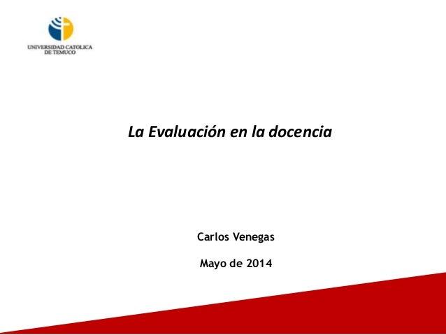 La Evaluación en la docencia Carlos Venegas Mayo de 2014