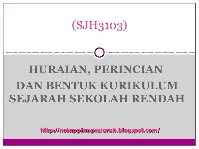 HURAIAN, PERINCIAN DAN BENTUK KURIKULUM SEJARAH SEKOLAH RENDAH (SJH3103) http://notappismpsejarah.blogspot.com/http://nota...