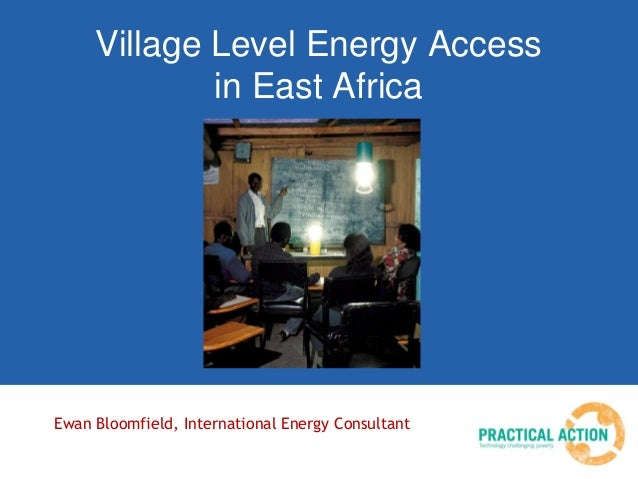 Village Level Energy Access in East Africa Ewan Bloomfield, International Energy Consultant