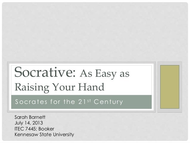 Socrates for the 21st Century Socrative: As Easy as Raising Your Hand Sarah Barnett July 14, 2013 ITEC 7445; Booker Kennes...