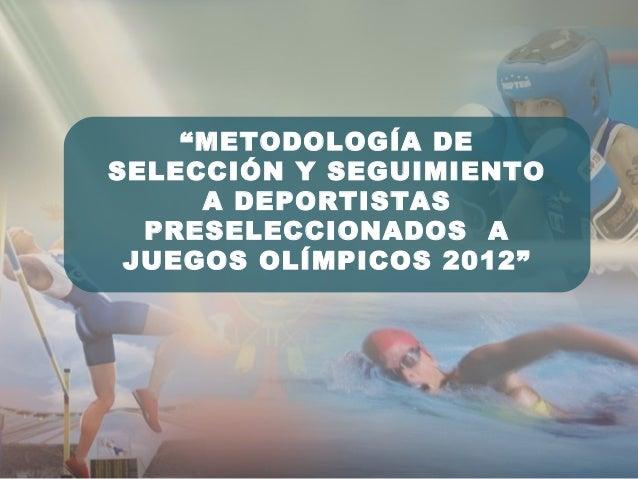 """""""METODOLOGÍA DE SELECCIÓN Y SEGUIMIENTO A DEPORTISTAS PRESELECCIONADOS A JUEGOS OLÍMPICOS 2012"""""""