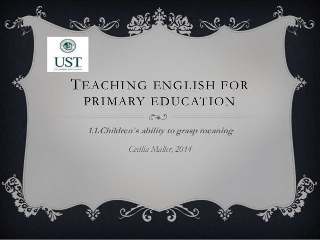 TEACHING ENGLISH FOR PRIMARY EDUCATION 1.1.Children´s ability to grasp meaning Cecilia Maller, 2014