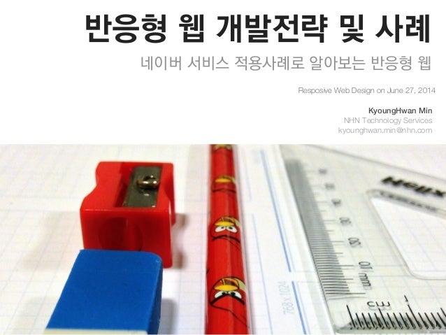 반응형 웹 개발전략 및 사례 네이버 서비스 적용사례로 알아보는 반응형 웹 Resposive Web Design on June 27, 2014 KyoungHwan Min NHN Technology Services kyou...