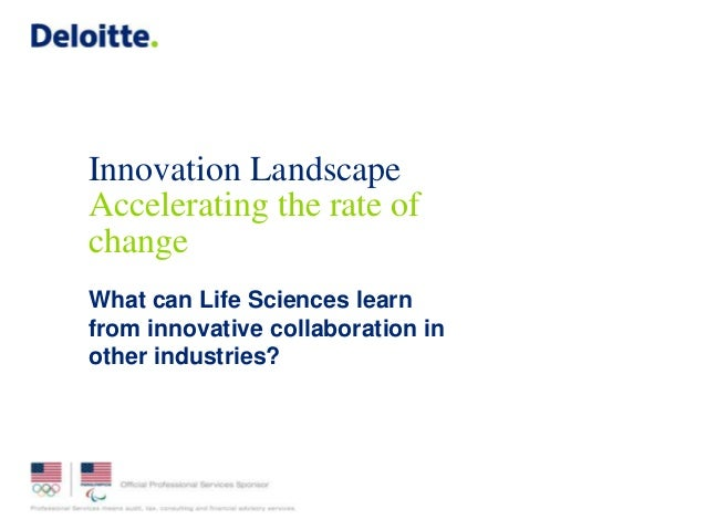 Innovation Landscape Accelerating the rate of change What can Life Sciences learn from innovative collaboration in other i...