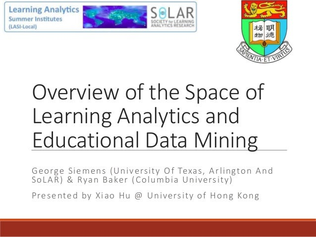 Overview of the Space of Learning Analytics and Educational Data Mining George Siemens (University Of Texas, Arlington And...