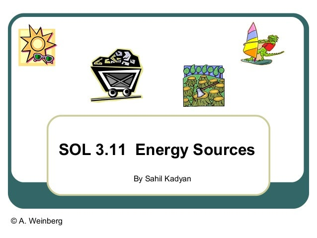 © A. Weinberg SOL 3.11 Energy Sources By Sahil Kadyan