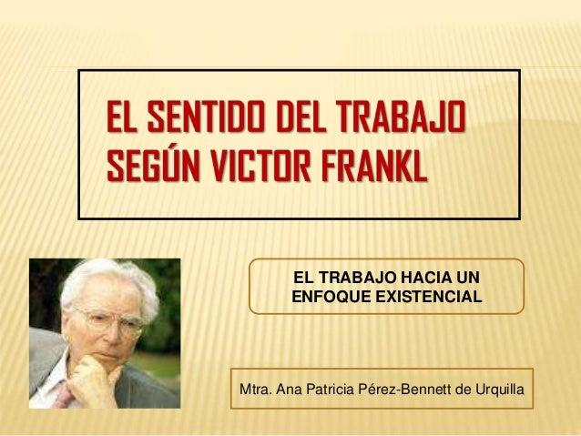 EL TRABAJO HACIA UN ENFOQUE EXISTENCIAL Mtra. Ana Patricia Pérez-Bennett de Urquilla