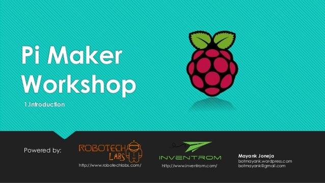 Pi Maker Workshop Powered by: http://www.inventrom.com/http://www.robotechlabs.com/ Mayank Joneja botmayank.wordpress.com ...
