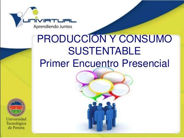 PRODUCCIÓN Y CONSUMO SUSTENTABLE Primer Encuentro Presencial