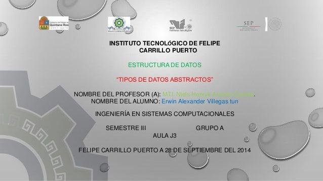 """INSTITUTO TECNOLÓGICO DE FELIPE  CARRILLO PUERTO  ESTRUCTURA DE DATOS  """"TIPOS DE DATOS ABSTRACTOS""""  NOMBRE DEL PROFESOR (A..."""