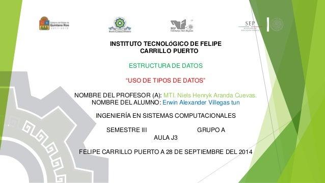 """INSTITUTO TECNOLÓGICO DE FELIPE  CARRILLO PUERTO  ESTRUCTURA DE DATOS  """"USO DE TIPOS DE DATOS""""  NOMBRE DEL PROFESOR (A): M..."""