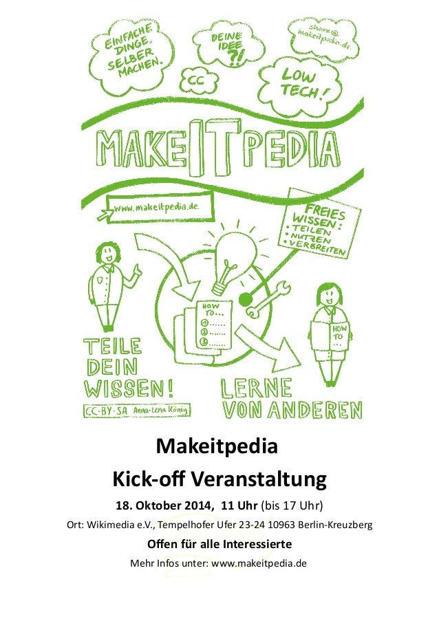 Makeitpedia  Kick-off Veranstaltung  18. Oktober 2014, 11 Uhr (bis 17 Uhr)  Ort: Wikimedia e.V., Tempelhofer Ufer 23-24 10...