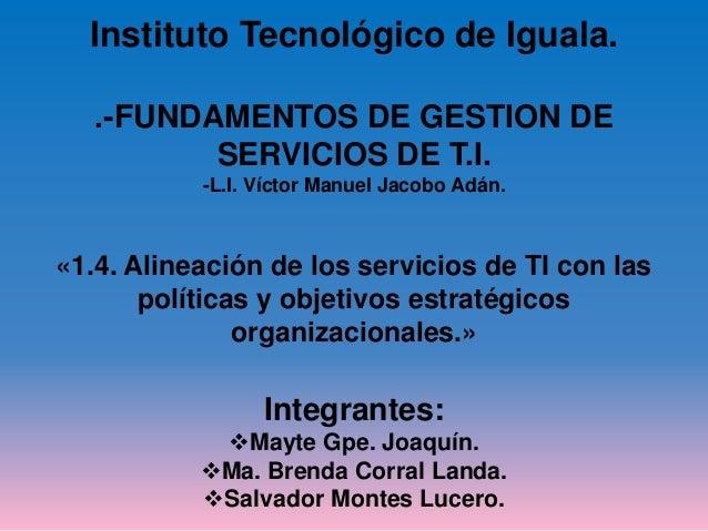 Instituto Tecnológico de Iguala.  .-FUNDAMENTOS DE GESTION DE  SERVICIOS DE T.I.  -L.I. Víctor Manuel Jacobo Adán.  «1.4. ...