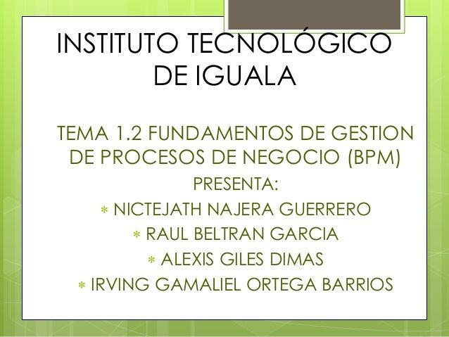 INSTITUTO TECNOLÓGICO  DE IGUALA  • TEMA 1.2 FUNDAMENTOS DE GESTION  DE PROCESOS DE NEGOCIO (BPM)  • PRESENTA:  • NICTEJAT...