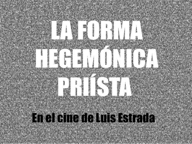 LA FORMA  HEGEMÓNICA  PRIÍSTA  En el cine de Luis Estrada