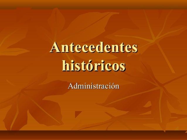 AntecedentesAntecedentes históricoshistóricos AdministraciónAdministración