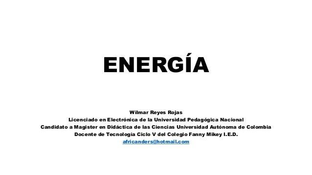 ENERGÍA Wilmar Reyes Rojas Licenciado en Electrónica de la Universidad Pedagógica Nacional Candidato a Magister en Didácti...