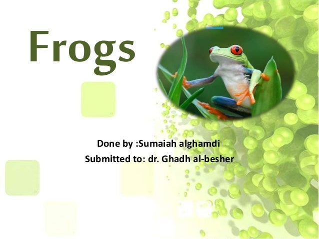 FrogsDone by :Sumaiah alghamdiSubmitted to: dr. Ghadh al-besher